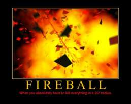 Fireball - When you absolutely have to kill everything in a 20' radius